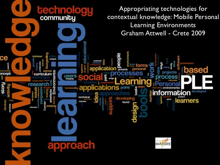 Appropriating technologies for contextual knowledge: Mobile Personal        Learning Environments     Graham Attwell - Cre...