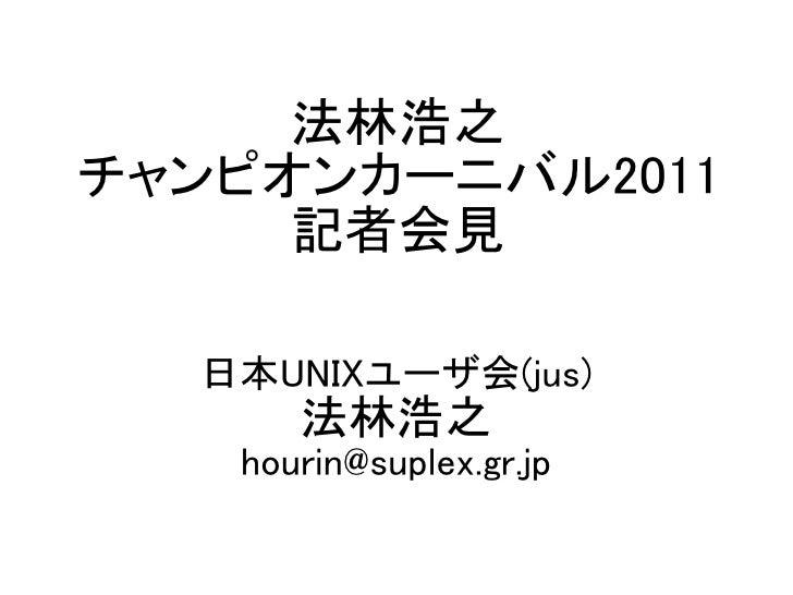 法林浩之チャンピオンカーニバル2011     記者会見  日本UNIXユーザ会(jus)      法林浩之   hourin@suplex.gr.jp