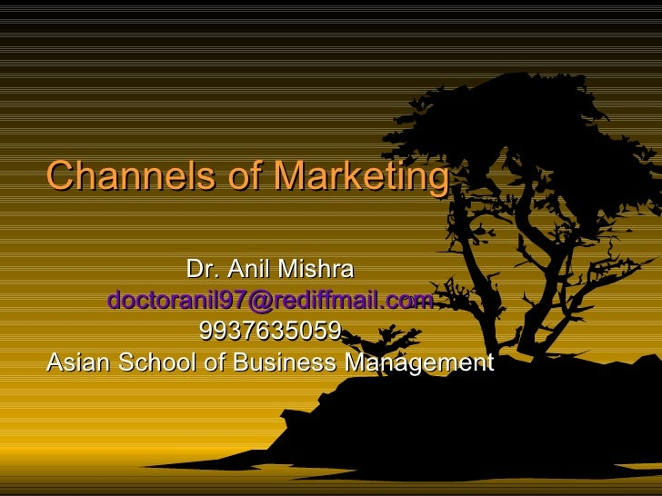 Channels of Marketing Dr. Anil Mishra [email_address] 9937635059 Asian School of Business Management