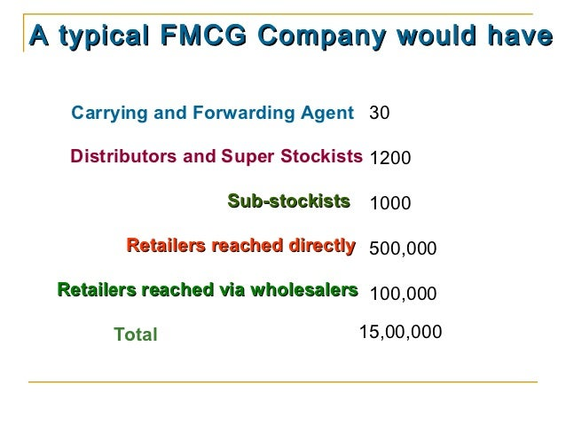 A typical FMCG Company would have  Carrying and Forwarding Agent 30  Distributors and Super Stockists 1200                ...