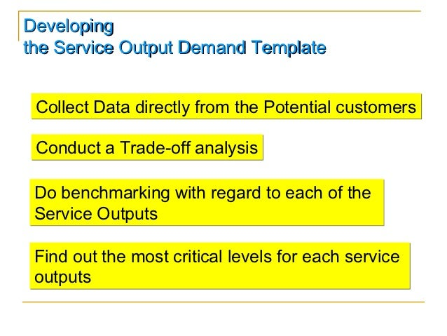 Developingthe Service Output Demand Template Collect Data directly from the Potential customers Conduct a Trade-off analys...