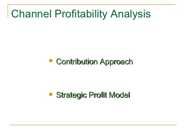 Channel Profitability Analysis           Contribution Approach           Strategic Profit Model