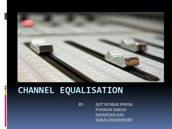 CHANNEL EQUALISATION           BY-   AJIT KUMAR PANDA                 POONAN SAHOO                 SAYANTAN DAS           ...