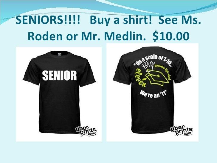 SENIORS!!!!  Buy a shirt!  See Ms. Roden or Mr. Medlin.  $10.00