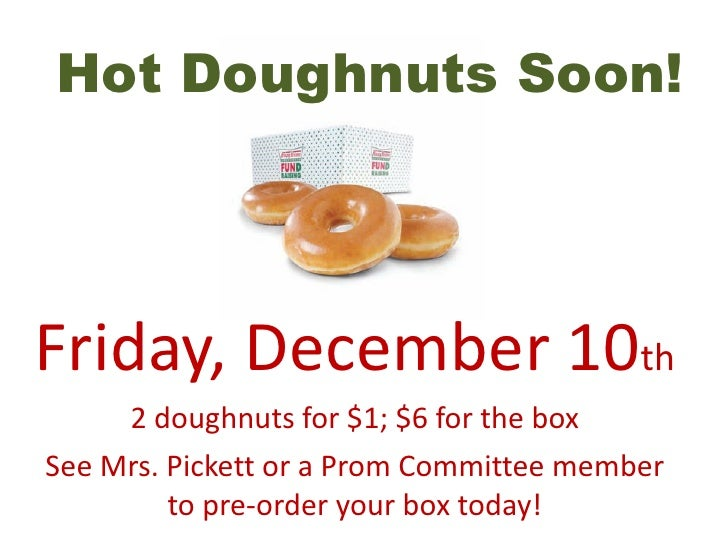 Hot Doughnuts Soon! Friday, December 10 th 2 doughnuts for $1; $6 for the box See Mrs. Pickett or a Prom Committee member ...