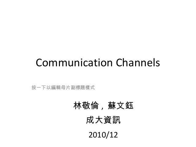 Communication Channels 按一下以編輯母片副標題樣式  林敬倫 , 蘇文鈺 成大資訊 2010/12