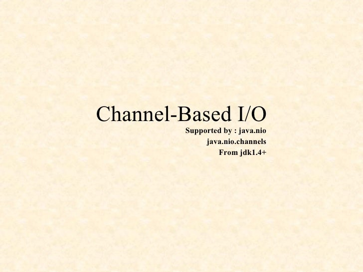 Channel-Based I/O Supported by : java.nio java.nio.channels From jdk1.4+