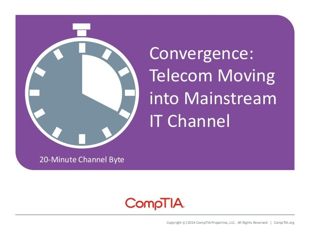 20-Minute Channel Byte Copyright (c) 2014 CompTIA Properties, LLC. All Rights Reserved. | CompTIA.org Convergence: Telecom...