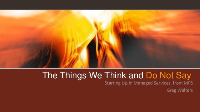 The Things We Think and Do Not Say Starting Up in Managed Services, from MPS Greg Walters