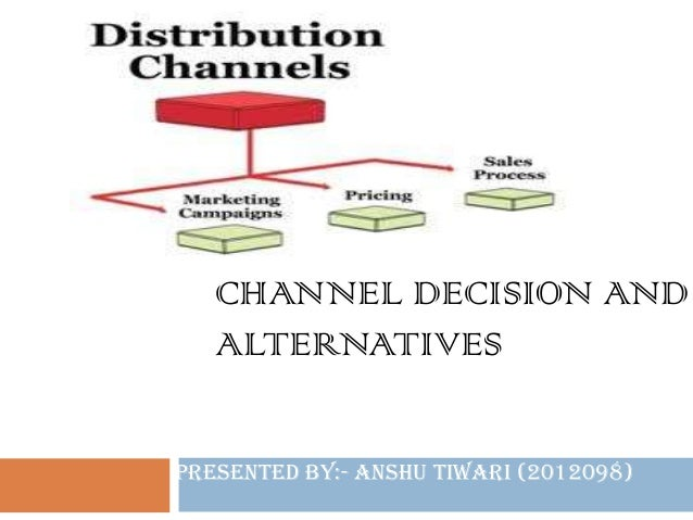 CHANNEL DECISION AND ALTERNATIVES Presented By:- Anshu Tiwari (2012098)