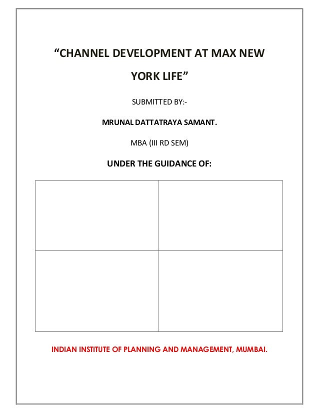 """""""CHANNEL DEVELOPMENT AT MAX NEW YORK LIFE"""" SUBMITTED BY:- MRUNAL DATTATRAYA SAMANT. MBA (III RD SEM) UNDER THE GUIDANCE OF..."""