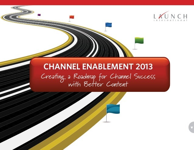 Creating a Roadmap for Channel Success with Better Content Channel Enablement 2013
