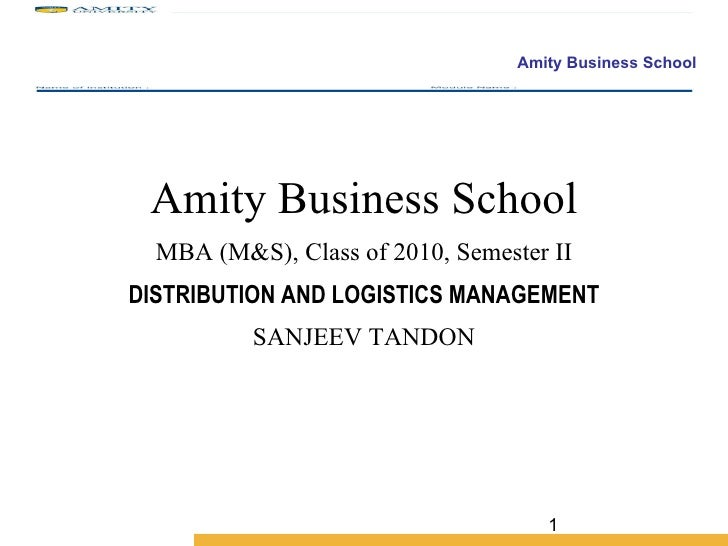 Amity Business School MBA (M&S), Class of 2010, Semester II DISTRIBUTION AND LOGISTICS MANAGEMENT SANJEEV TANDON
