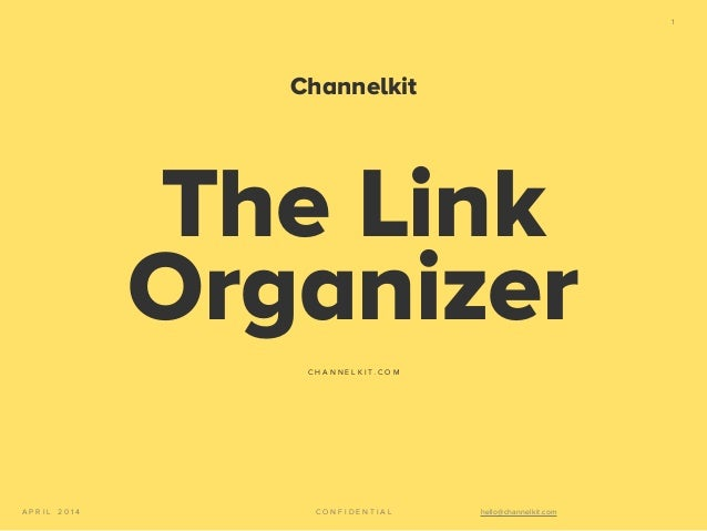C O N F I D E N T I A LA P R I L 2 0 1 4 hello@channelkit.com 1 The Link Organizer C H A N N E L K I T . C O M Channelkit