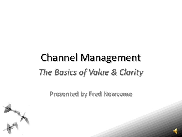 Channel Management<br />The Basics of Value & Clarity<br />Presented by Fred Newcome<br />