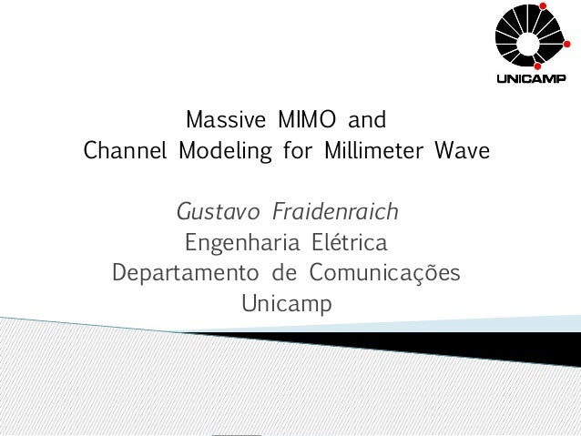 Massive MIMO and  Channel Modeling for Millimeter Wave  Gustavo Fraidenraich  Engenharia Elétrica  Departamento de Comunic...