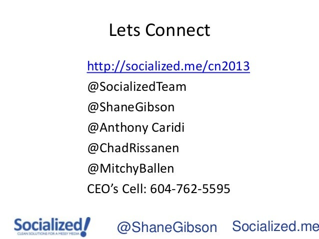 Lets Connecthttp://socialized.me/cn2013@SocializedTeam@ShaneGibson@Anthony Caridi@ChadRissanen@MitchyBallenCEO's Cell: 604...