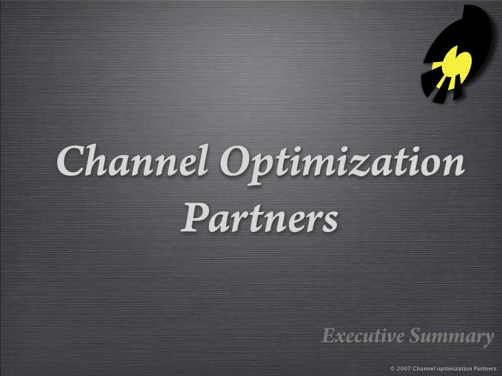 Channel Optimization      Partners              Executive Summary                   © 2007 Channel optimization Partners