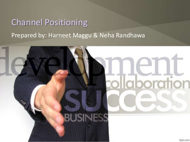 Channel Positioning Prepared by: Harneet Maggu & Neha Randhawa