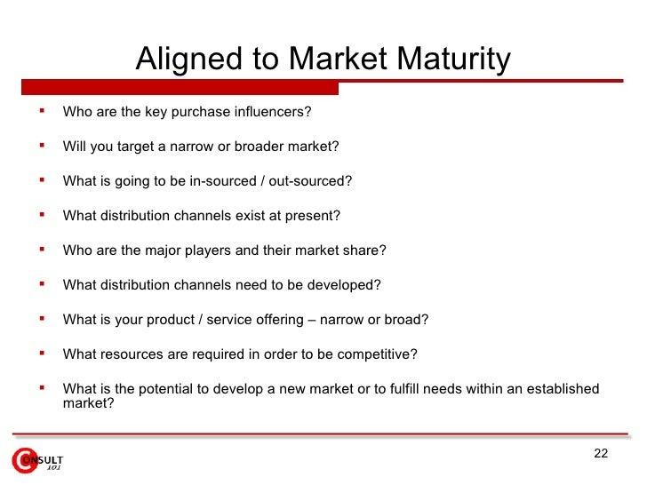 Aligned to Market Maturity <ul><li>Who are the key purchase influencers? </li></ul><ul><li>Will you target a narrow or bro...