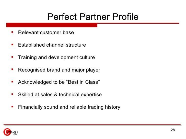 Perfect Partner Profile <ul><li>Relevant customer base </li></ul><ul><li>Established channel structure </li></ul><ul><li>T...