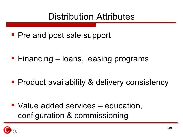 Distribution Attributes <ul><li>Pre and post sale support </li></ul><ul><li>Financing – loans, leasing programs </li></ul>...