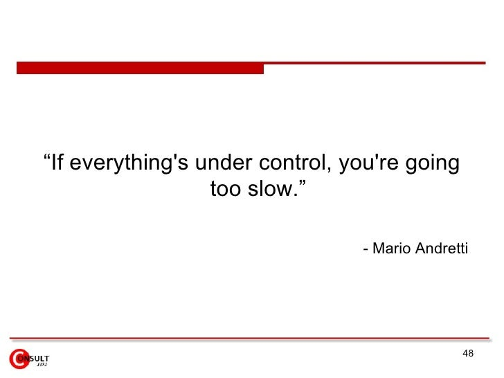 "<ul><li>""If everything's under control, you're going too slow.""  </li></ul><ul><ul><li>- Mario Andretti   </li></ul></ul>"