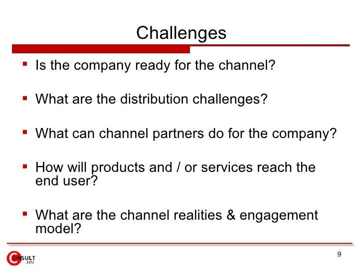 Challenges <ul><li>Is the company ready for the channel?  </li></ul><ul><li>What are the distribution challenges? </li></u...