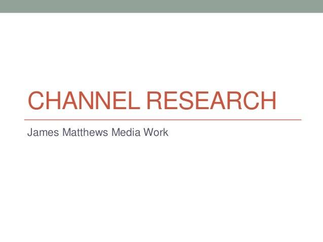 CHANNEL RESEARCH James Matthews Media Work