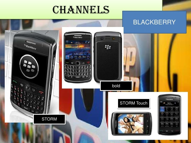 Channels<br />BLACKBERRY<br />bold<br />STORM Touch<br />STORM<br />