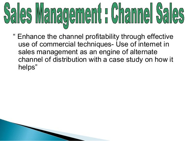 """"""" Enhance the channel profitability through effective use of commercial techniques- Use of internet in sales management as..."""