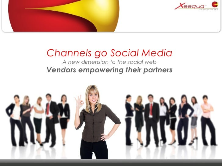 Channels go Social Media A new dimension to the social web Vendors empowering their partners
