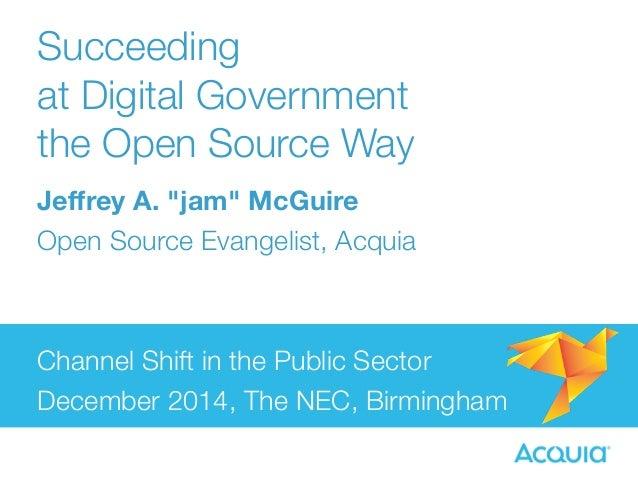 "Succeeding  at Digital Government  the Open Source Way  Jeffrey A. ""jam"" McGuire  Open Source Evangelist, Acquia  Channel ..."