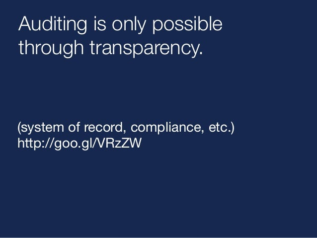 Auditing is only possible  through transparency.  (system of record, compliance, etc.)  http://goo.gl/VRzZW