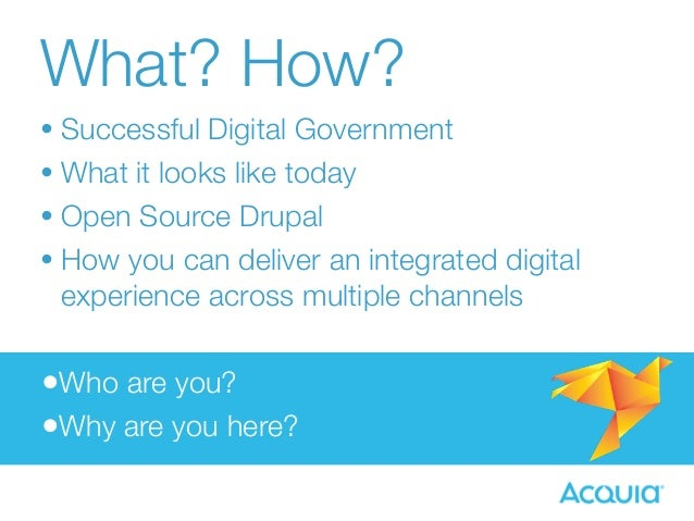 What? How?  • Successful Digital Government  • What it looks like today  • Open Source Drupal  • How you can deliver an in...