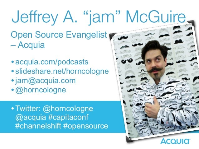 "Jeffrey A. ""jam"" McGuire  Open Source Evangelist  – Acquia  • acquia.com/podcasts  • slideshare.net/horncologne  • jam@acq..."