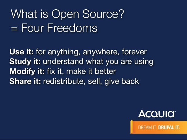What is Open Source?  = Four Freedoms  Use it: for anything, anywhere, forever  Study it: understand what you are using  M...