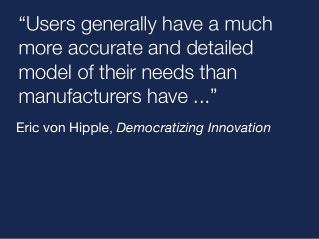 """""""Users generally have a much  more accurate and detailed  model of their needs than  manufacturers have ...""""  Eric von Hip..."""