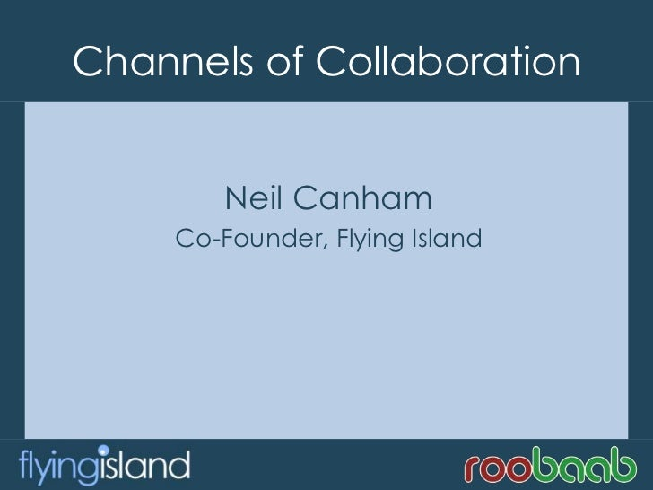Channels of Collaboration<br />Neil Canham<br />Co-Founder, Flying Island<br />