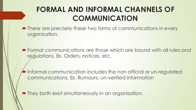 formal and informal communication in an Organisation – formal & informal communication 621 formal communication formal communication refers to official communication which takes place through a chain of commands it flows in formally established channels & is concerned with work related matters.