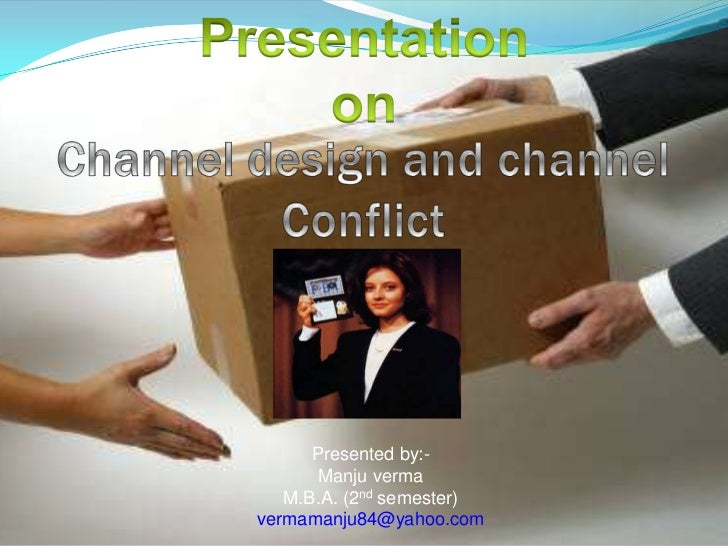 Presentation <br />on<br />Channel design and channel Conflict<br />Presented by:-<br />Manju verma<br />M.B.A. (2nd semes...