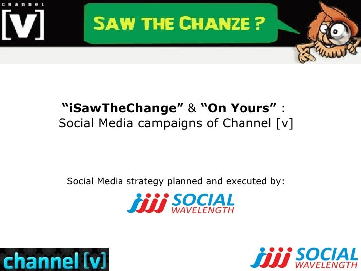 """"""" iSawTheChange""""  &  """"On Yours""""  :  Social Media campaigns of Channel [v] Social Media strategy planned and executed by:"""