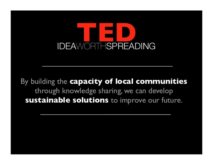 TED          IDEAWORTHSPREADINGBy building the capacity of local communities    through knowledge sharing, we can develop...