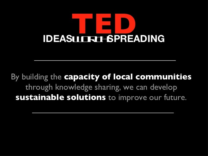 TED        IDEASW R H              O T SPREADINGBy building the capacity of local communities    through knowledge sharing...