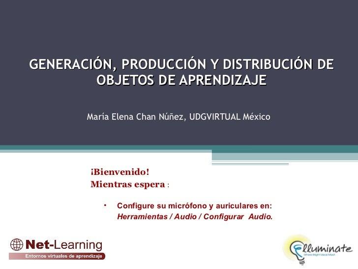 GENERACIÓN, PRODUCCIÓN Y DISTRIBUCIÓN DE  OBJETOS DE APRENDIZAJE    María Elena Chan Núñez, UDGVIRTUAL México <ul><li>¡Bi...