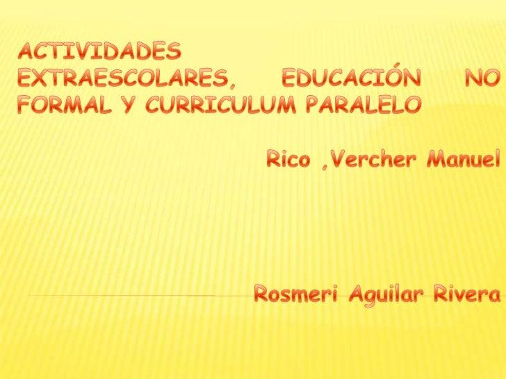 ACTIVIDADES EXTRAESCOLARES, EDUCACIÓN NO FORMAL Y CURRICULUM PARALELO<br />Rico ,Vercher Manuel<br />Rosmeri Aguilar River...