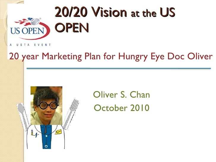 20/20 Vision  at the   US OPEN 20 year Marketing Plan for Hungry Eye Doc Oliver Oliver S. Chan October 2010