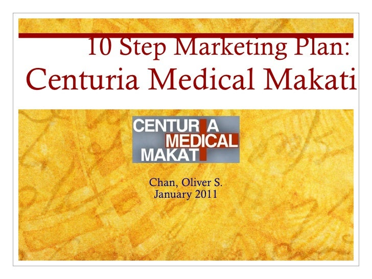 10 Step Marketing Plan:   Centuria Medical Makati Chan, Oliver S. January 2011
