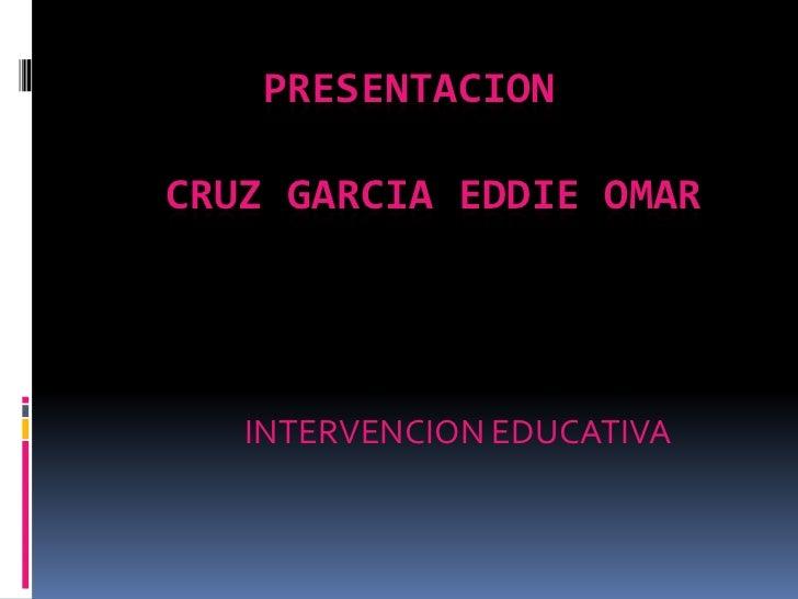 PRESENTACION    CRUZ GARCIA EDDIE OMAR<br />INTERVENCION EDUCATIVA<br />