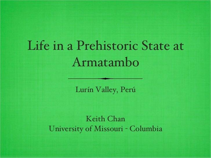 Life in a Prehistoric State at Armatambo <ul><li>Lurín Valley, Perú </li></ul><ul><li>Keith Chan </li></ul><ul><li>Univers...